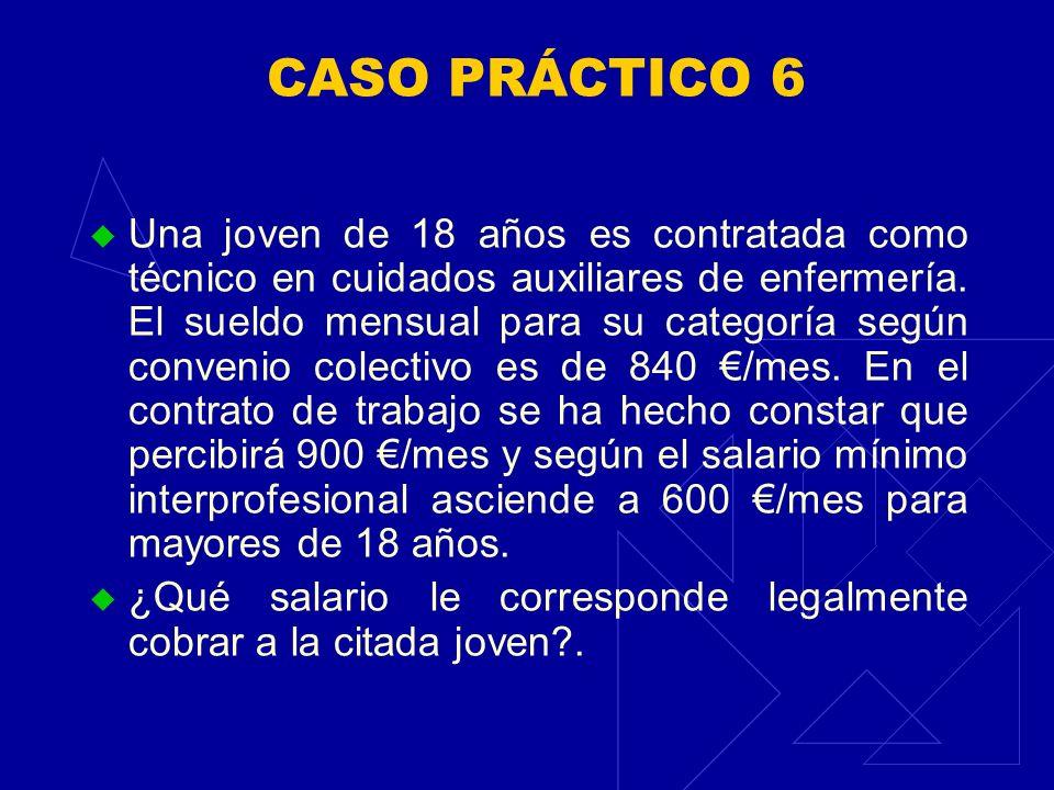 CASO PRÁCTICO 6 Una joven de 18 años es contratada como técnico en cuidados auxiliares de enfermería. El sueldo mensual para su categoría según conven