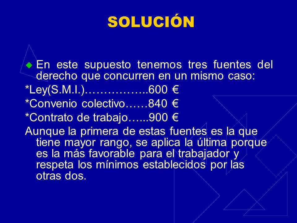 SOLUCIÓN En este supuesto tenemos tres fuentes del derecho que concurren en un mismo caso: *Ley(S.M.I.)……………..600 *Convenio colectivo……840 *Contrato d