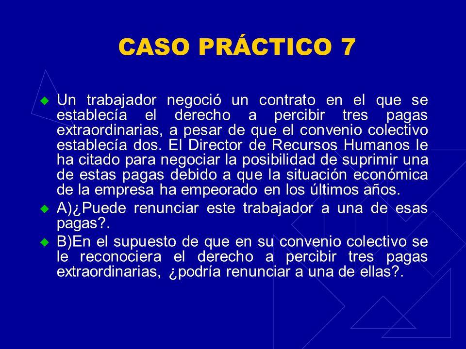 CASO PRÁCTICO 7 Un trabajador negoció un contrato en el que se establecía el derecho a percibir tres pagas extraordinarias, a pesar de que el convenio