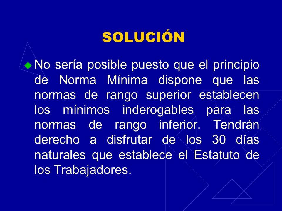 SOLUCIÓN No sería posible puesto que el principio de Norma Mínima dispone que las normas de rango superior establecen los mínimos inderogables para la