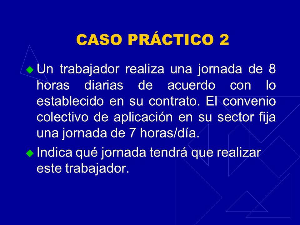CASO PRÁCTICO 2 Un trabajador realiza una jornada de 8 horas diarias de acuerdo con lo establecido en su contrato. El convenio colectivo de aplicación