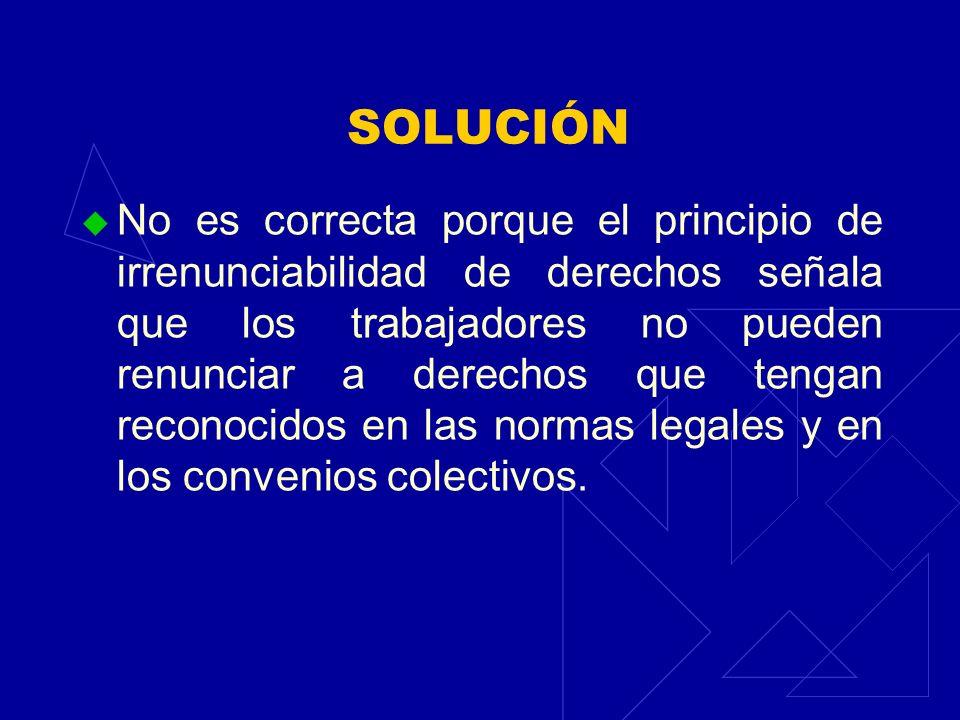 SOLUCIÓN No es correcta porque el principio de irrenunciabilidad de derechos señala que los trabajadores no pueden renunciar a derechos que tengan rec