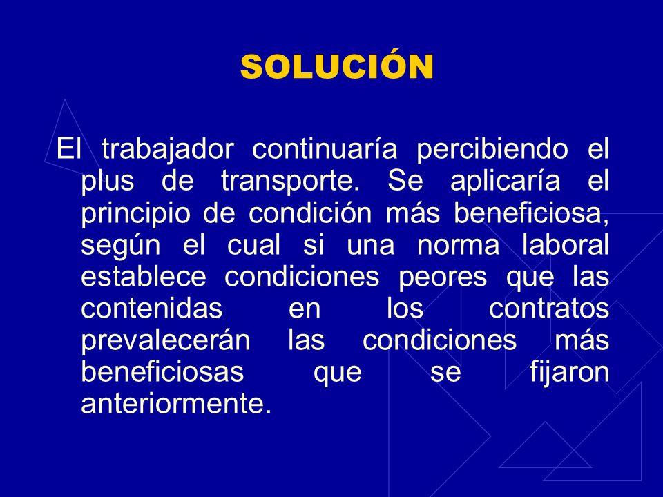 SOLUCIÓN El trabajador continuaría percibiendo el plus de transporte. Se aplicaría el principio de condición más beneficiosa, según el cual si una nor