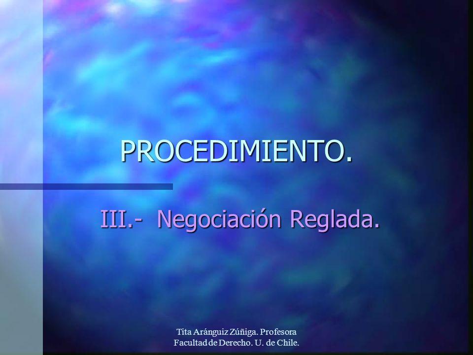 Tita Aránguiz Zúñiga. Profesora Facultad de Derecho. U. de Chile. PROCEDIMIENTO. III.- Negociación Reglada.