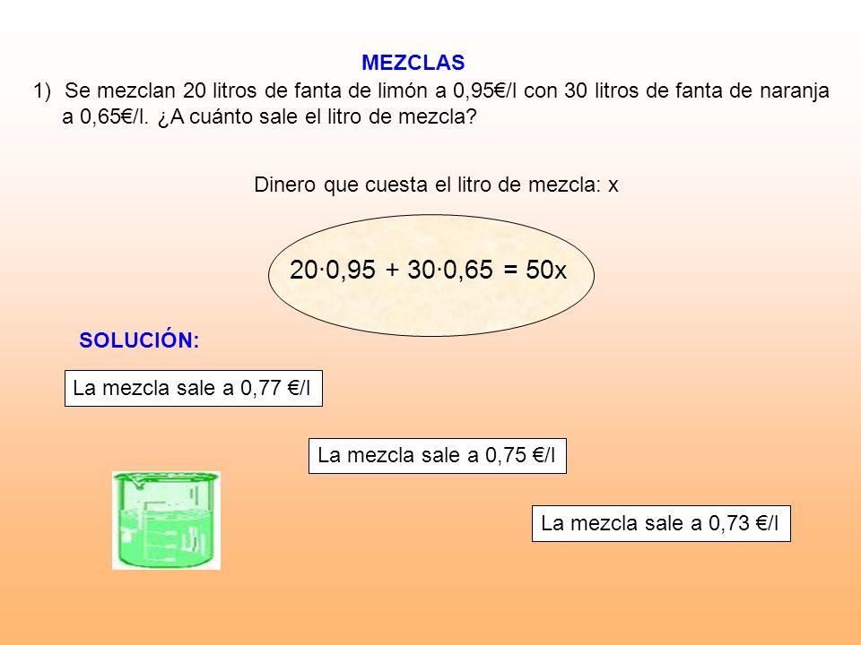 MEZCLAS Dinero que cuesta el litro de mezcla: x 1)Se mezclan 20 litros de fanta de limón a 0,95/l con 30 litros de fanta de naranja a 0,65/l. ¿A cuánt