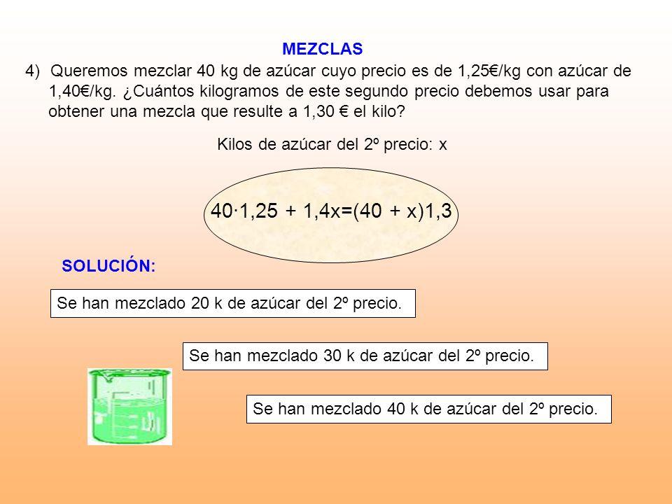 MEZCLAS Kilos de azúcar del 2º precio: x 4)Queremos mezclar 40 kg de azúcar cuyo precio es de 1,25/kg con azúcar de 1,40/kg. ¿Cuántos kilogramos de es