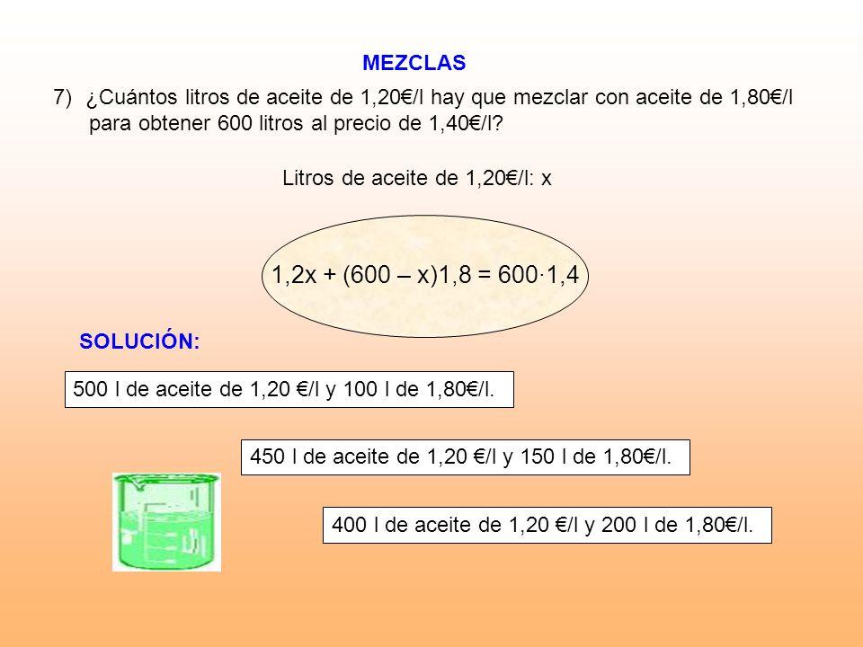 MEZCLAS 7)¿Cuántos litros de aceite de 1,20/l hay que mezclar con aceite de 1,80/l para obtener 600 litros al precio de 1,40/l? Litros de aceite de 1,