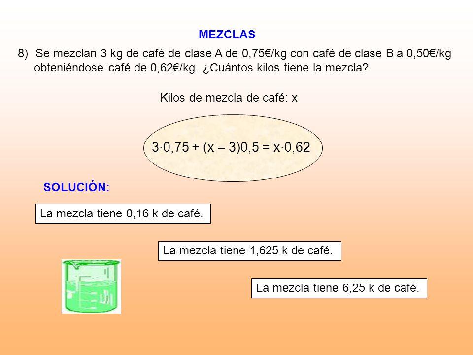 MEZCLAS 8)Se mezclan 3 kg de café de clase A de 0,75/kg con café de clase B a 0,50/kg obteniéndose café de 0,62/kg. ¿Cuántos kilos tiene la mezcla? Ki