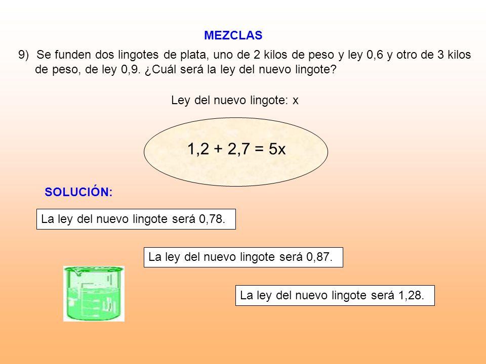 MEZCLAS Ley del nuevo lingote: x 9)Se funden dos lingotes de plata, uno de 2 kilos de peso y ley 0,6 y otro de 3 kilos de peso, de ley 0,9. ¿Cuál será
