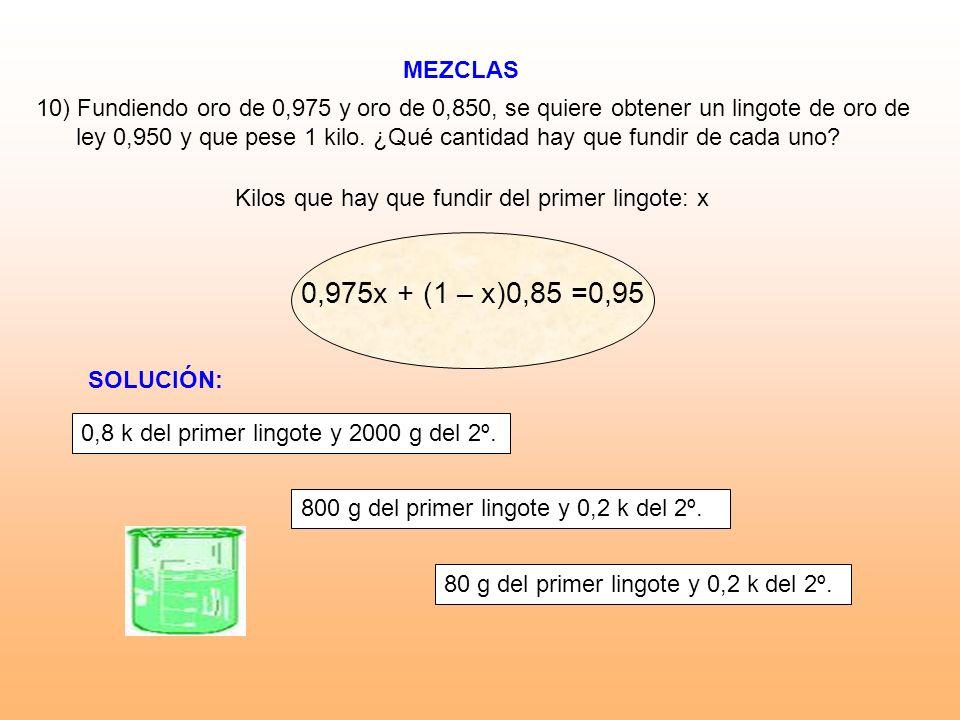 MEZCLAS 10) Fundiendo oro de 0,975 y oro de 0,850, se quiere obtener un lingote de oro de ley 0,950 y que pese 1 kilo. ¿Qué cantidad hay que fundir de