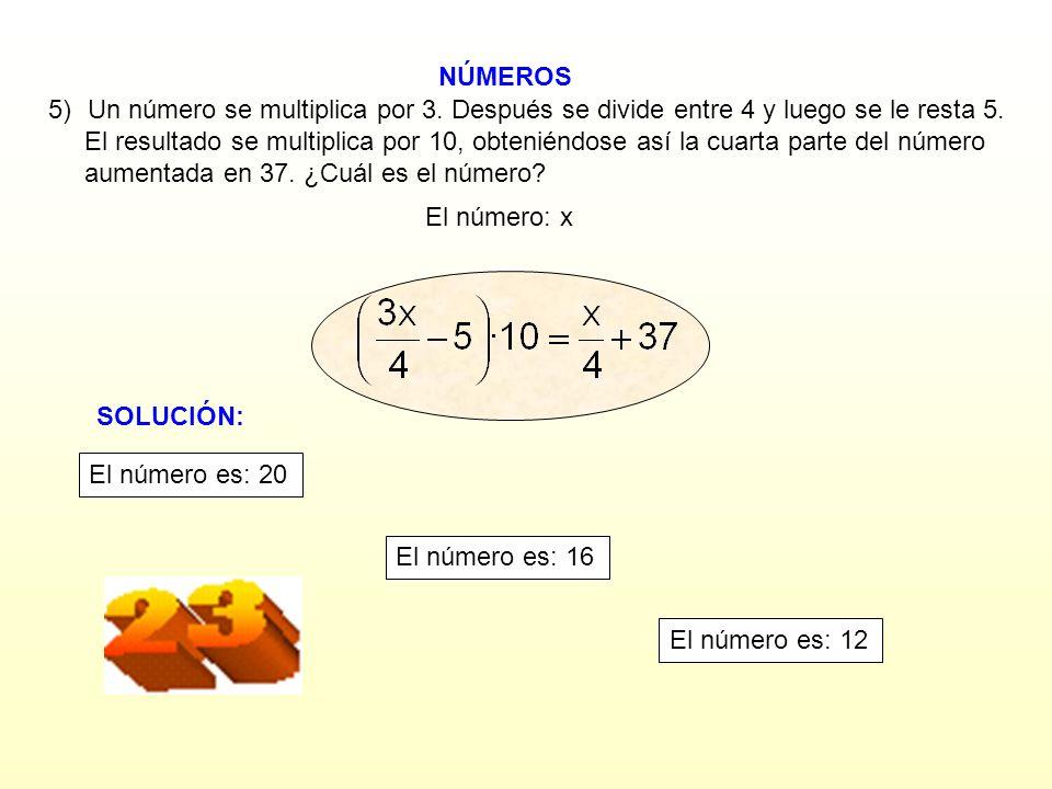 NÚMEROS El número: x 5)Un número se multiplica por 3. Después se divide entre 4 y luego se le resta 5. El resultado se multiplica por 10, obteniéndose
