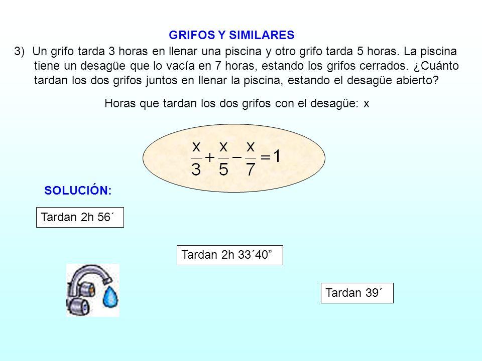 GRIFOS Y SIMILARES Horas que tardan los dos grifos con el desagüe: x 3)Un grifo tarda 3 horas en llenar una piscina y otro grifo tarda 5 horas. La pis
