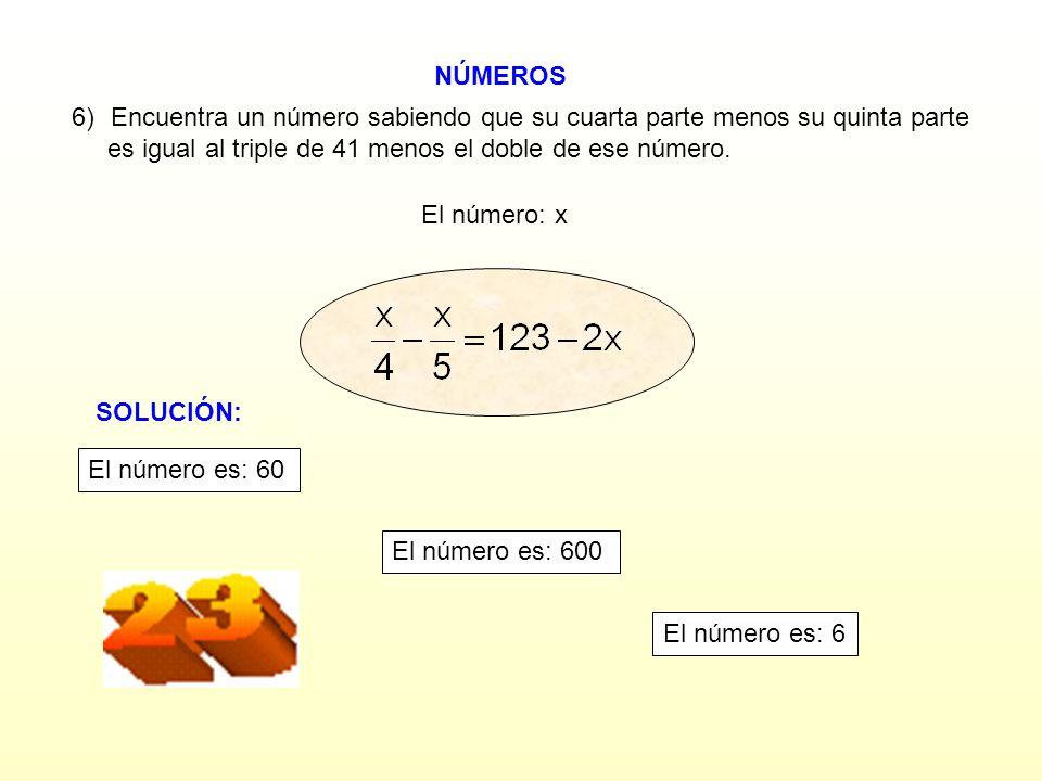 NÚMEROS El número: x 6)Encuentra un número sabiendo que su cuarta parte menos su quinta parte es igual al triple de 41 menos el doble de ese número.