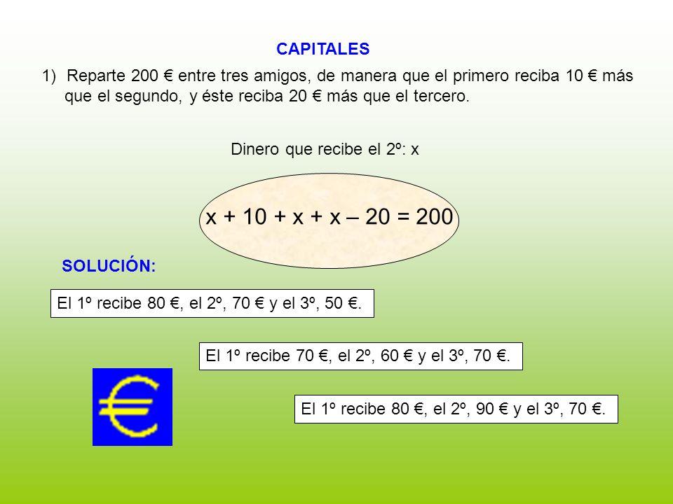 CAPITALES Dinero que recibe el 2º: x 1)Reparte 200 entre tres amigos, de manera que el primero reciba 10 más que el segundo, y éste reciba 20 más que