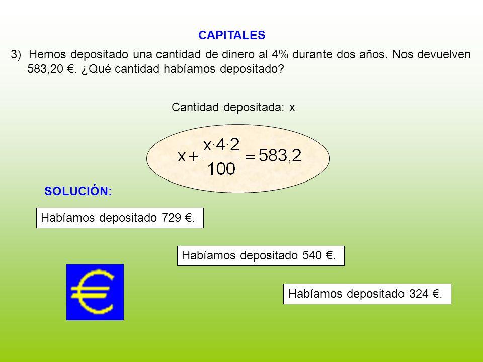CAPITALES Cantidad depositada: x 3)Hemos depositado una cantidad de dinero al 4% durante dos años. Nos devuelven 583,20. ¿Qué cantidad habíamos deposi