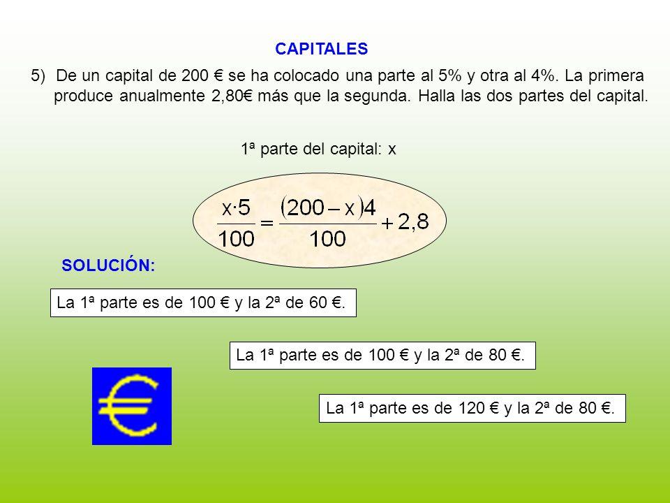 CAPITALES 1ª parte del capital: x 5)De un capital de 200 se ha colocado una parte al 5% y otra al 4%. La primera produce anualmente 2,80 más que la se