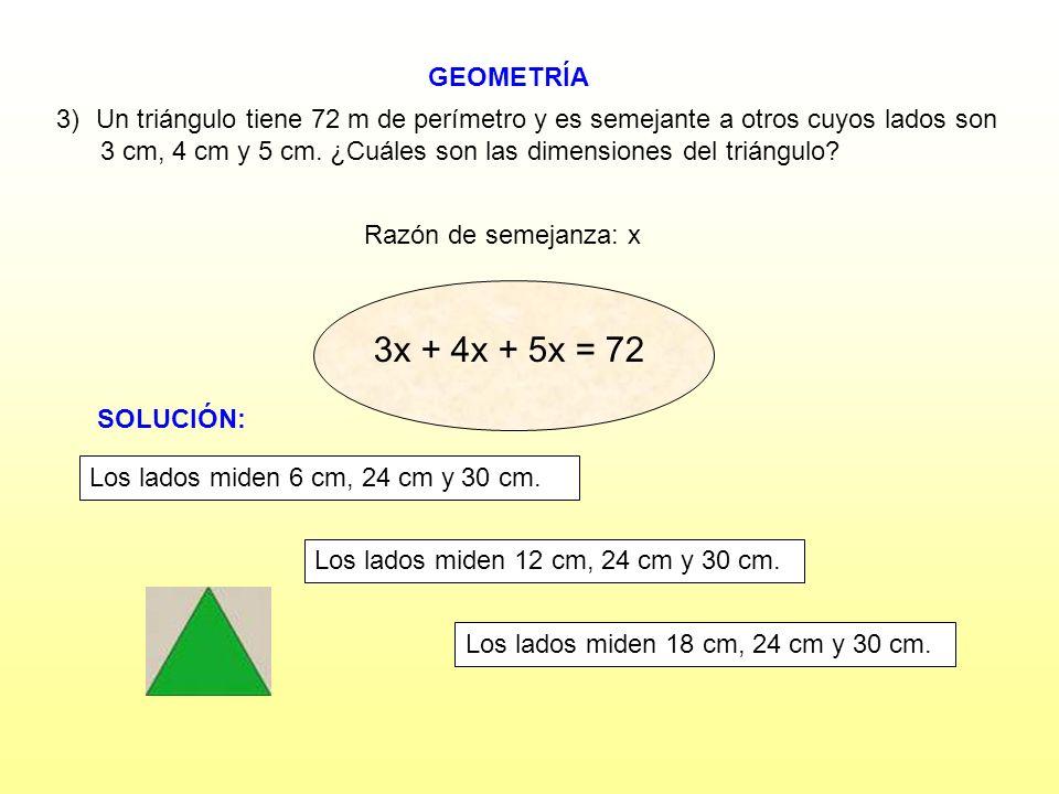 GEOMETRÍA Razón de semejanza: x 3)Un triángulo tiene 72 m de perímetro y es semejante a otros cuyos lados son 3 cm, 4 cm y 5 cm. ¿Cuáles son las dimen