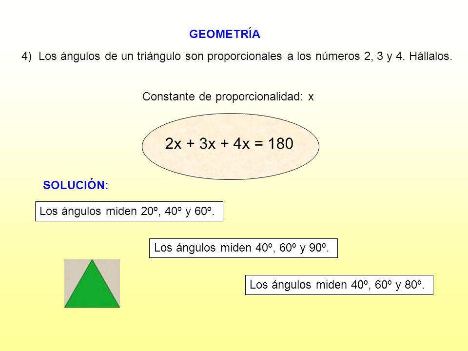 GEOMETRÍA Constante de proporcionalidad: x 4) Los ángulos de un triángulo son proporcionales a los números 2, 3 y 4. Hállalos. 2x + 3x + 4x = 18 2x +