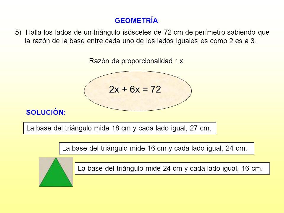 GEOMETRÍA Razón de proporcionalidad : x 5)Halla los lados de un triángulo isósceles de 72 cm de perímetro sabiendo que la razón de la base entre cada