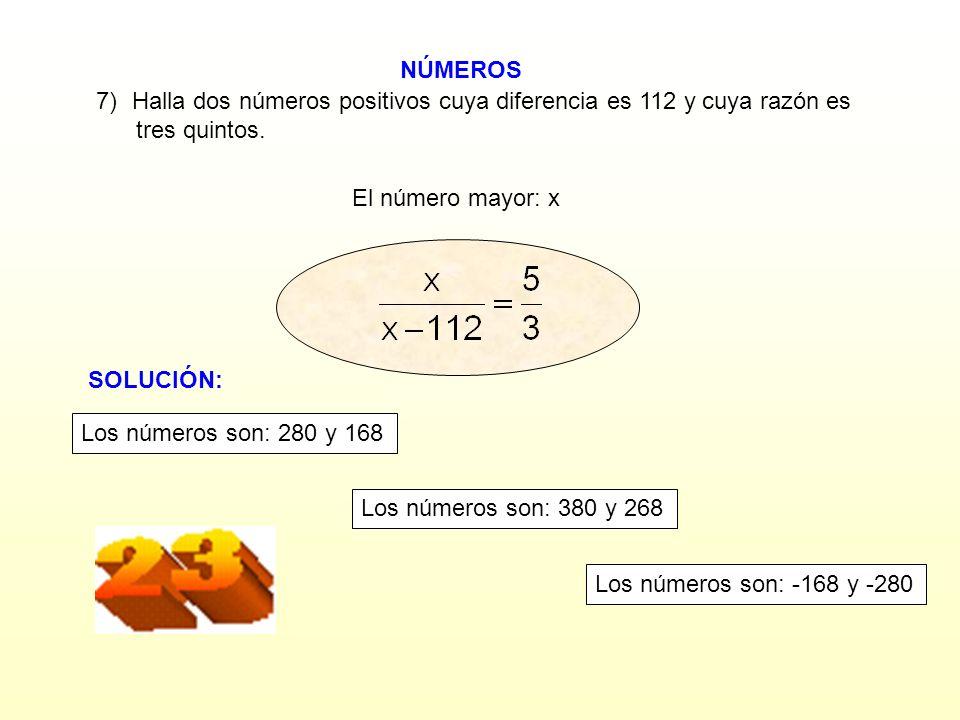 NÚMEROS El número mayor: x 7)Halla dos números positivos cuya diferencia es 112 y cuya razón es tres quintos.