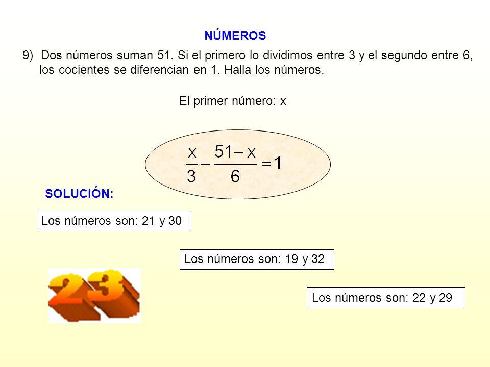 NÚMEROS El primer número: x 9)Dos números suman 51. Si el primero lo dividimos entre 3 y el segundo entre 6, los cocientes se diferencian en 1. Halla
