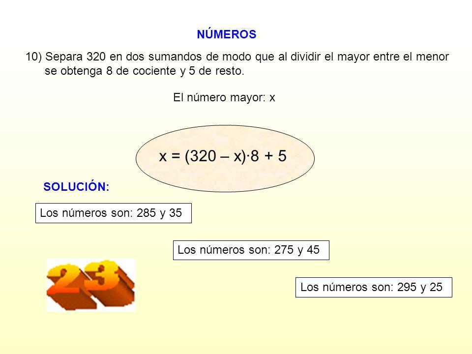 NÚMEROS El número mayor: x 10) Separa 320 en dos sumandos de modo que al dividir el mayor entre el menor se obtenga 8 de cociente y 5 de resto. x + 5