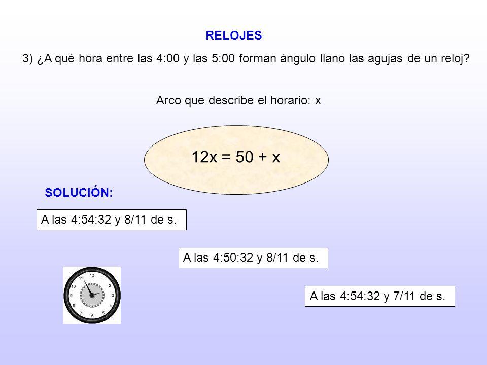 RELOJES 3) ¿A qué hora entre las 4:00 y las 5:00 forman ángulo llano las agujas de un reloj? Arco que describe el horario: x 12x = 50 + x 12x = 40 + x