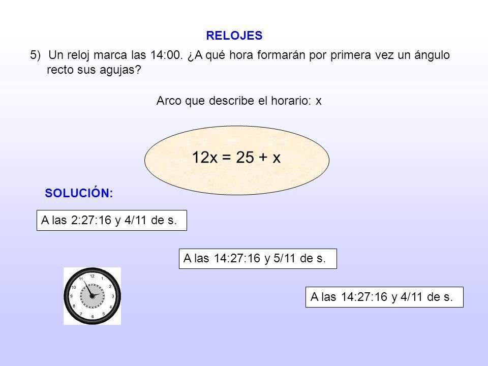 RELOJES 5)Un reloj marca las 14:00. ¿A qué hora formarán por primera vez un ángulo recto sus agujas? Arco que describe el horario: x 12x = 15 + x 12x