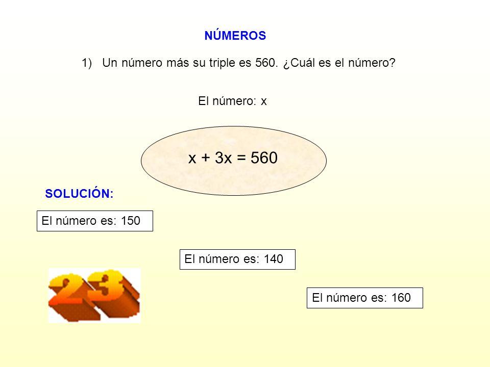 NÚMEROS El número: x 1) Un número más su triple es 560. ¿Cuál es el número? x + 2x = 560 x + 3x = 560 3x = 560