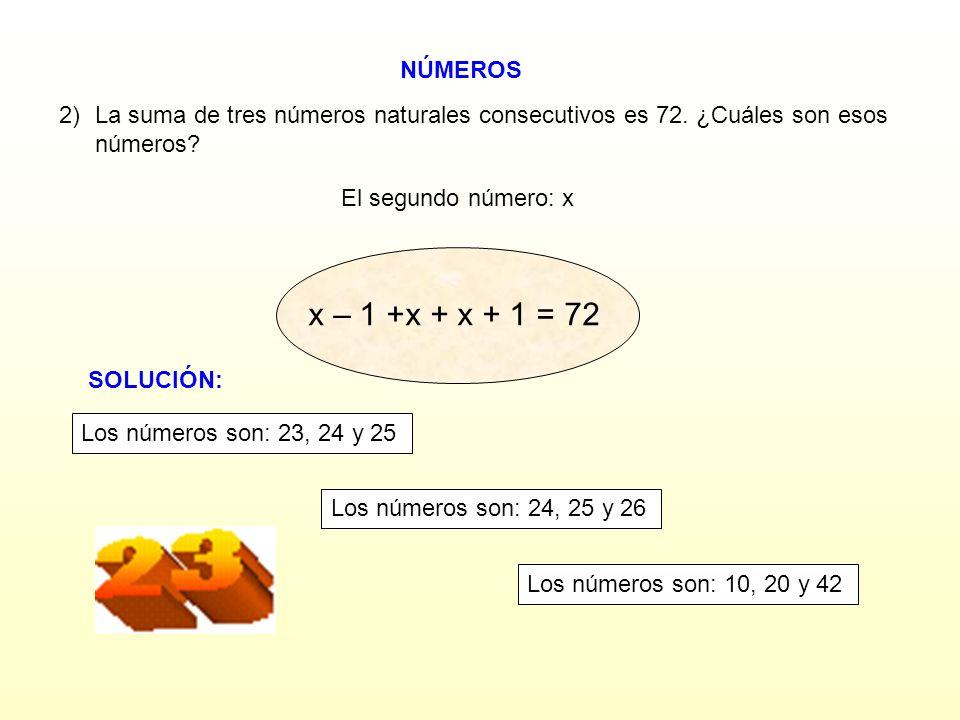 NÚMEROS 2) La suma de tres números naturales consecutivos es 72. ¿Cuáles son esos números? El segundo número: x x – 2 +x + x + 2 = 72 x – 1 +x + x + 1