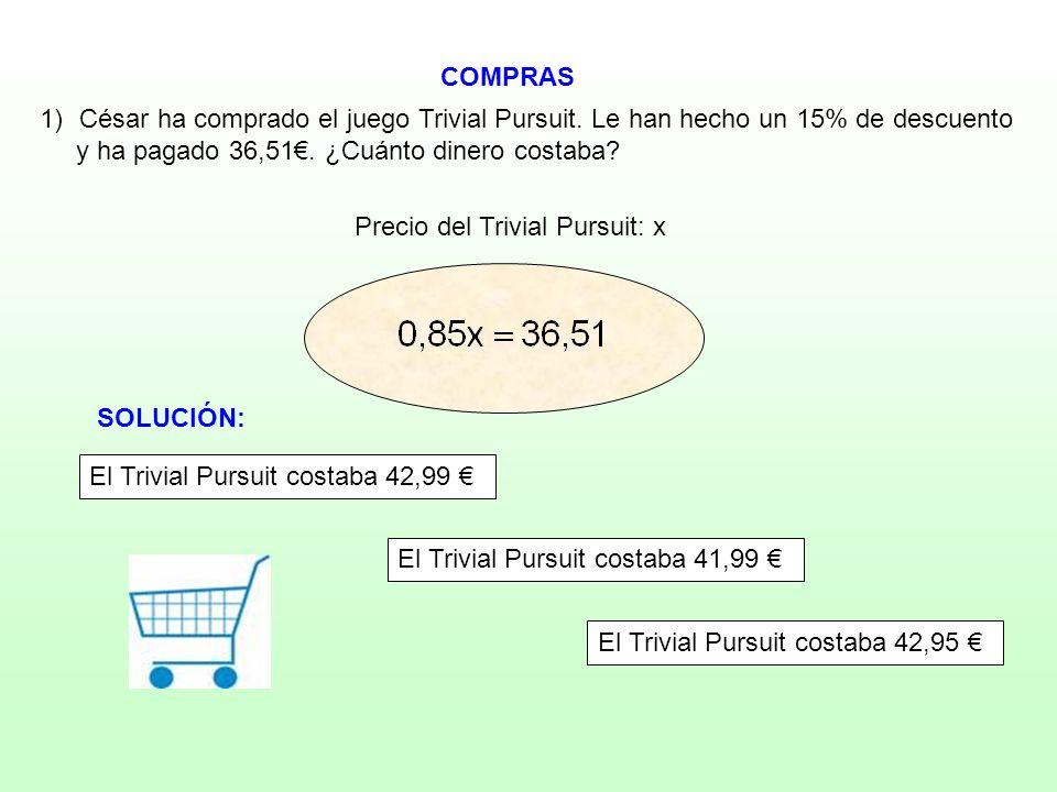 COMPRAS Precio del Trivial Pursuit: x 1)César ha comprado el juego Trivial Pursuit. Le han hecho un 15% de descuento y ha pagado 36,51. ¿Cuánto dinero