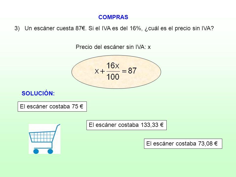 COMPRAS Precio del escáner sin IVA: x 3) Un escáner cuesta 87. Si el IVA es del 16%, ¿cuál es el precio sin IVA?