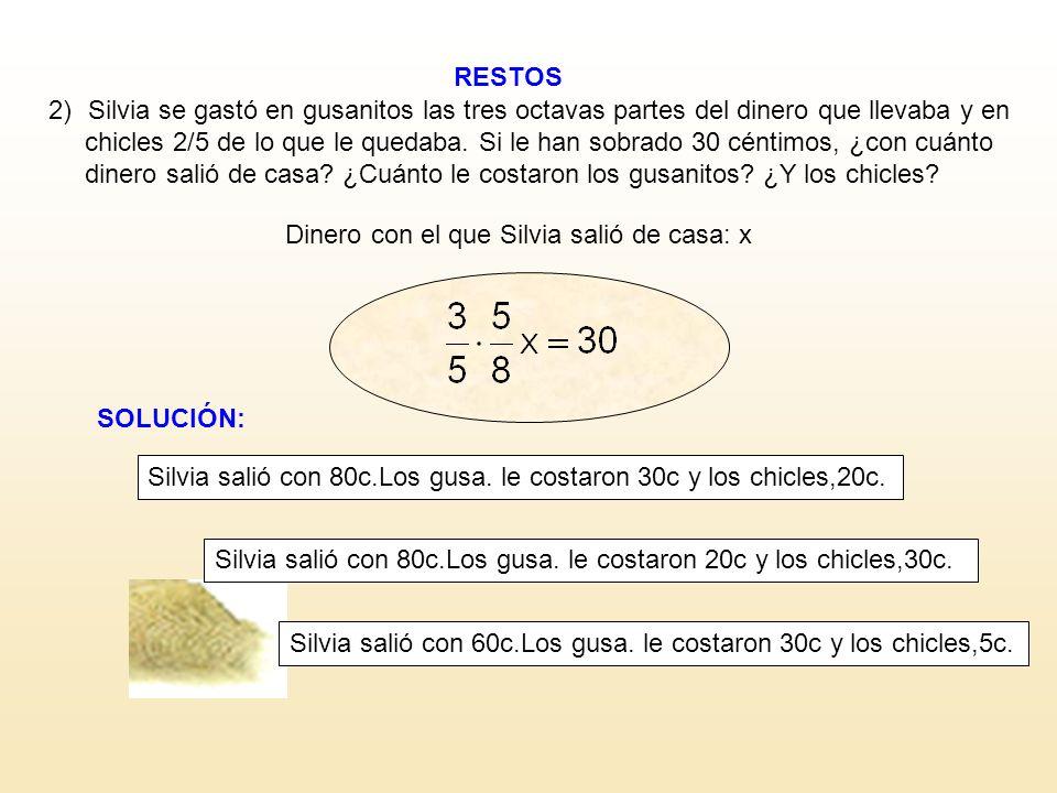 RESTOS Dinero con el que Silvia salió de casa: x 2)Silvia se gastó en gusanitos las tres octavas partes del dinero que llevaba y en chicles 2/5 de lo