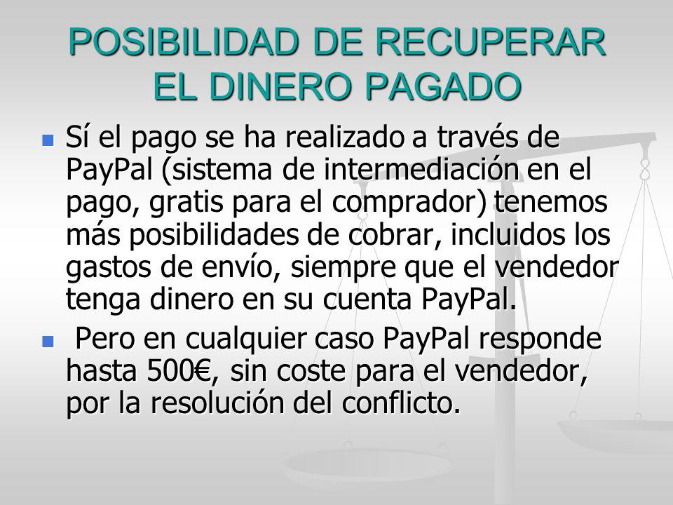 POSIBILIDAD DE RECUPERAR EL DINERO PAGADO Sí el pago se ha realizado a través de PayPal (sistema de intermediación en el pago, gratis para el comprado
