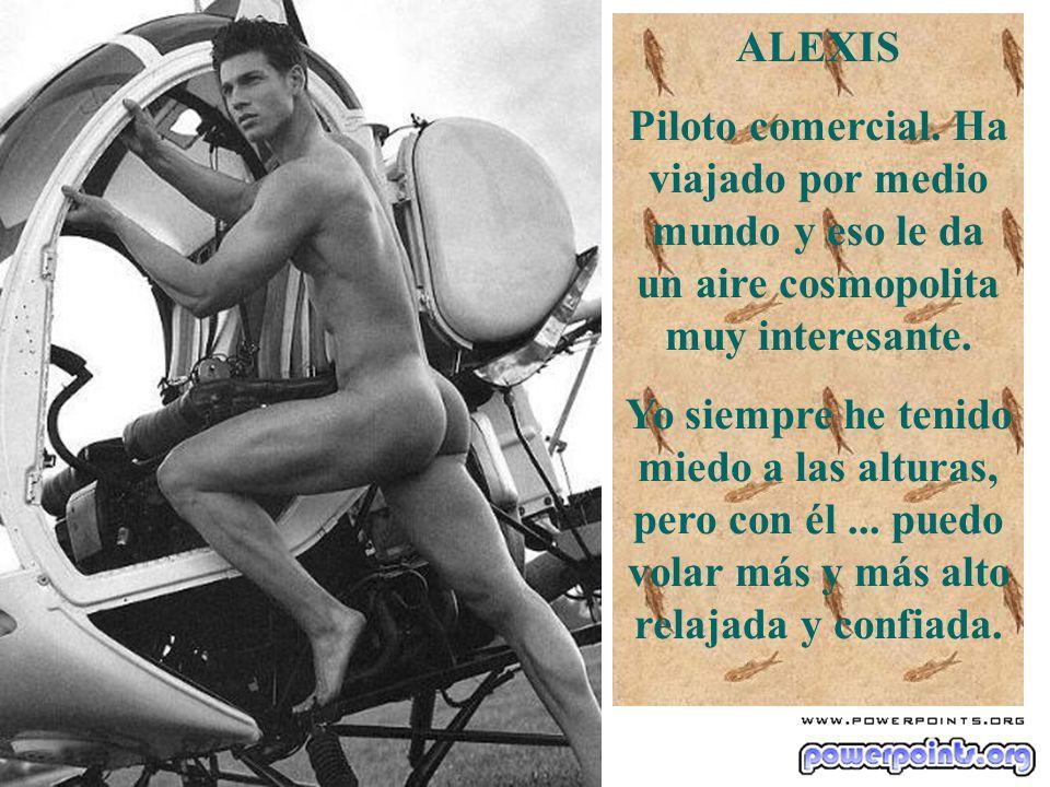 ALEXIS Piloto comercial. Ha viajado por medio mundo y eso le da un aire cosmopolita muy interesante. Yo siempre he tenido miedo a las alturas, pero co