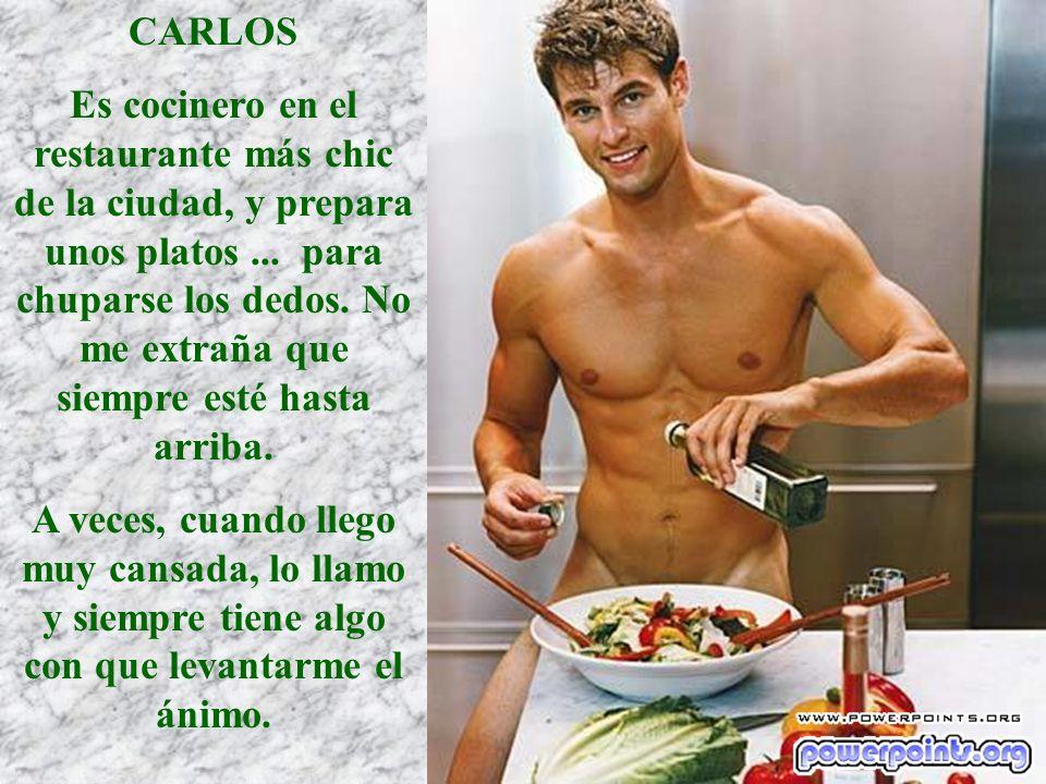 CARLOS Es cocinero en el restaurante más chic de la ciudad, y prepara unos platos... para chuparse los dedos. No me extraña que siempre esté hasta arr