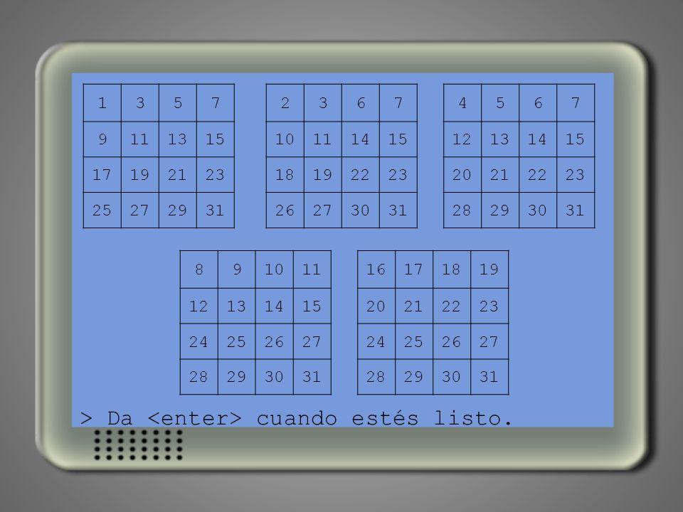 > Este es mi último juego. Con él podrás hacer tú de adivino. > Piensa un número entre 1 y 31. > Te voy a enseñar cinco tablas. > Busca tu número en e