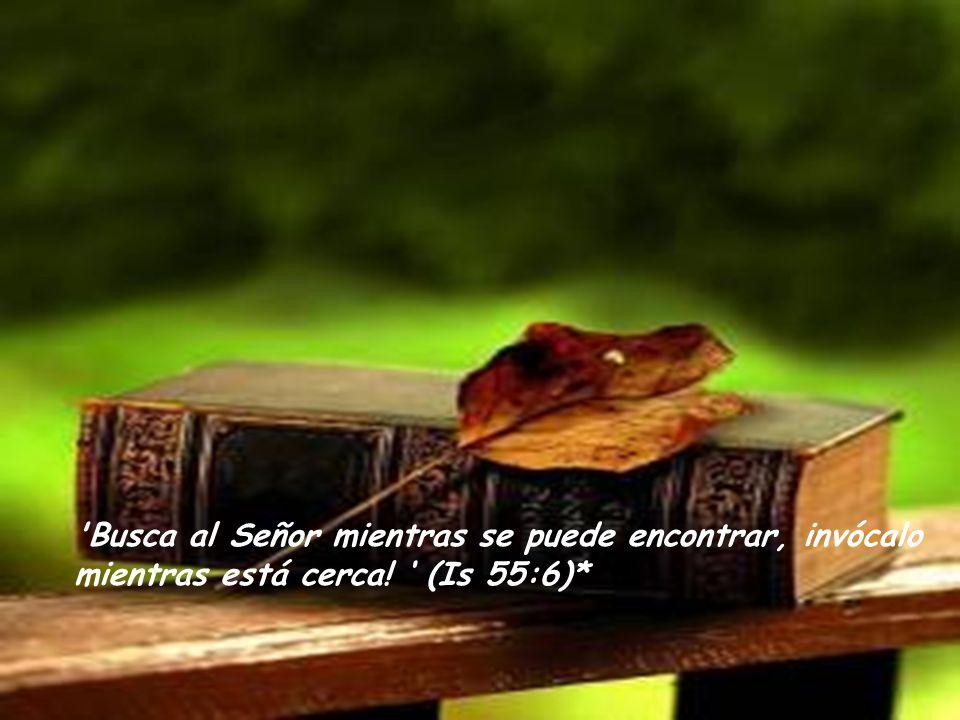 Busca al Señor mientras se puede encontrar, invócalo mientras está cerca! (Is 55:6)*