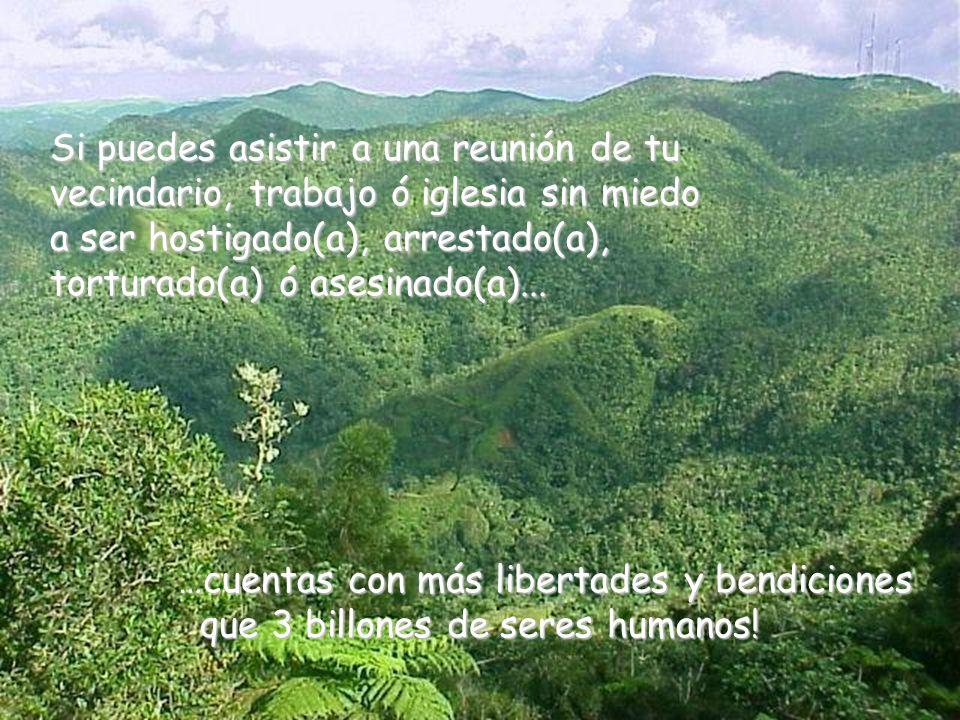 …cuentas con más libertades y bendiciones que 3 billones de seres humanos! que 3 billones de seres humanos! Si puedes asistir a una reunión de tu veci