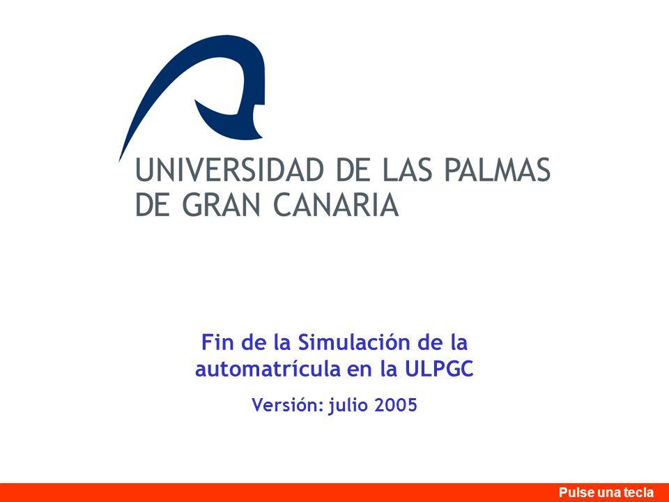 Fin de la Simulación de la automatrícula en la ULPGC Versión: julio 2005 Pulse una tecla
