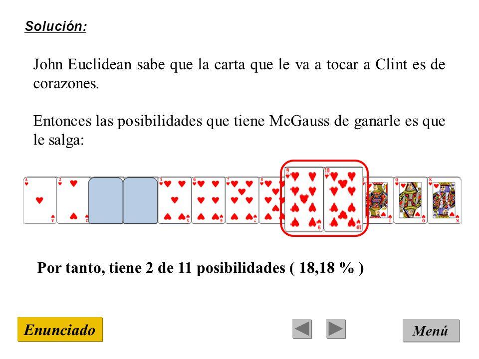 Solución: Menú Enunciado John Euclidean sabe que la carta que le va a tocar a Clint es de corazones. Por tanto, tiene 2 de 11 posibilidades ( 18,18 %