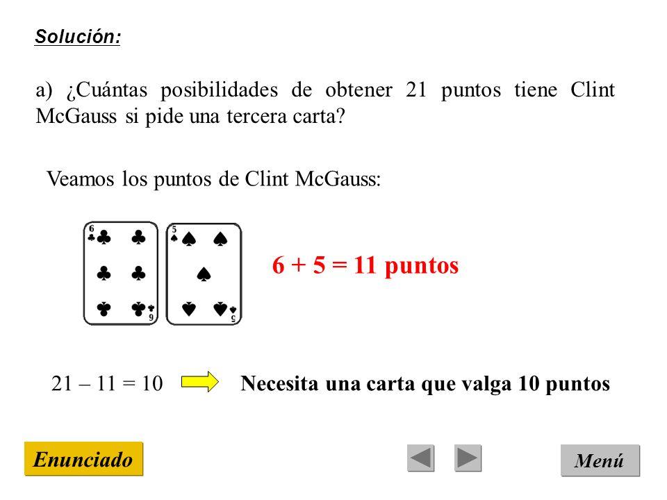 Solución: Menú Enunciado a) ¿Cuántas posibilidades de obtener 21 puntos tiene Clint McGauss si pide una tercera carta? Veamos los puntos de Clint McGa