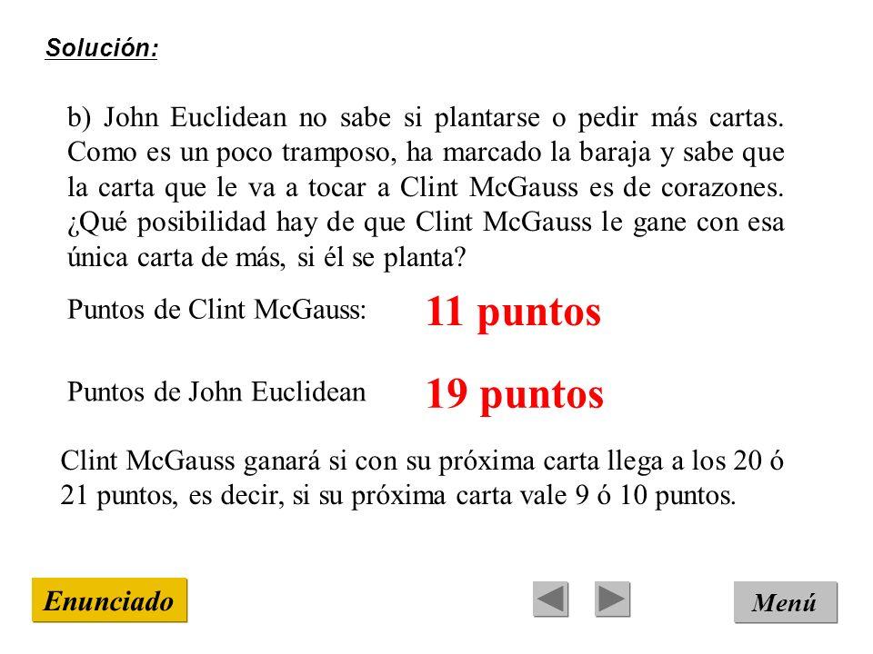 Solución: Menú Enunciado b) John Euclidean no sabe si plantarse o pedir más cartas. Como es un poco tramposo, ha marcado la baraja y sabe que la carta