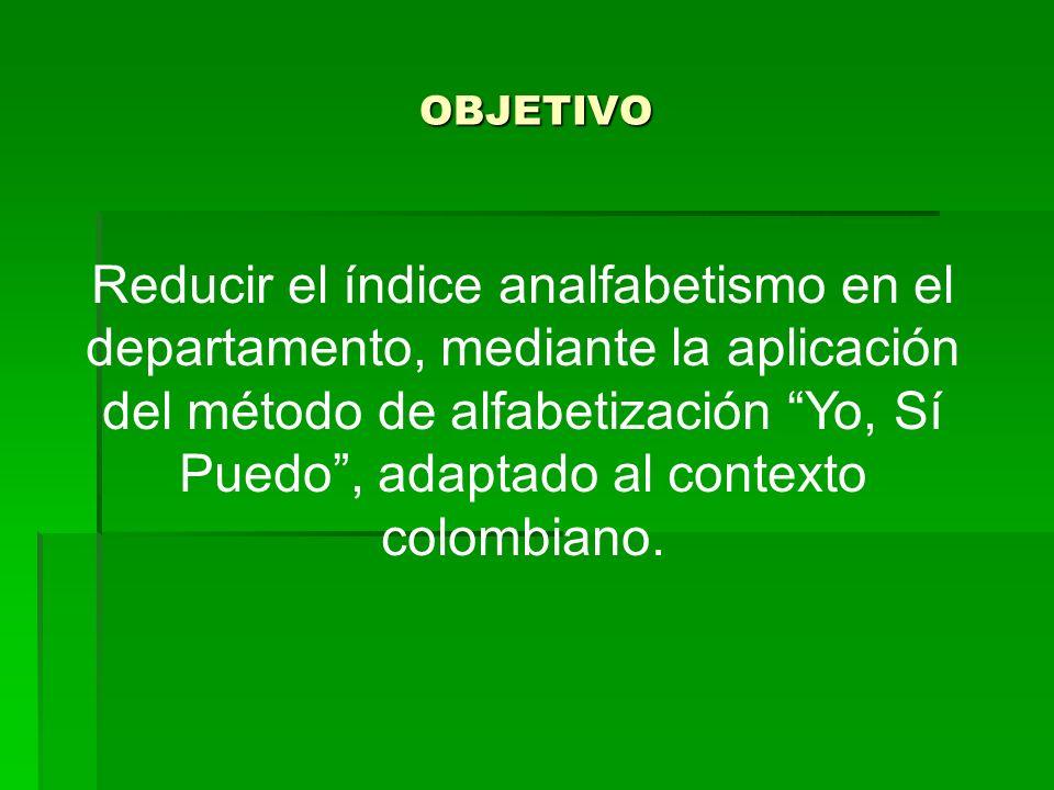OBJETIVO Reducir el índice analfabetismo en el departamento, mediante la aplicación del método de alfabetización Yo, Sí Puedo, adaptado al contexto colombiano.