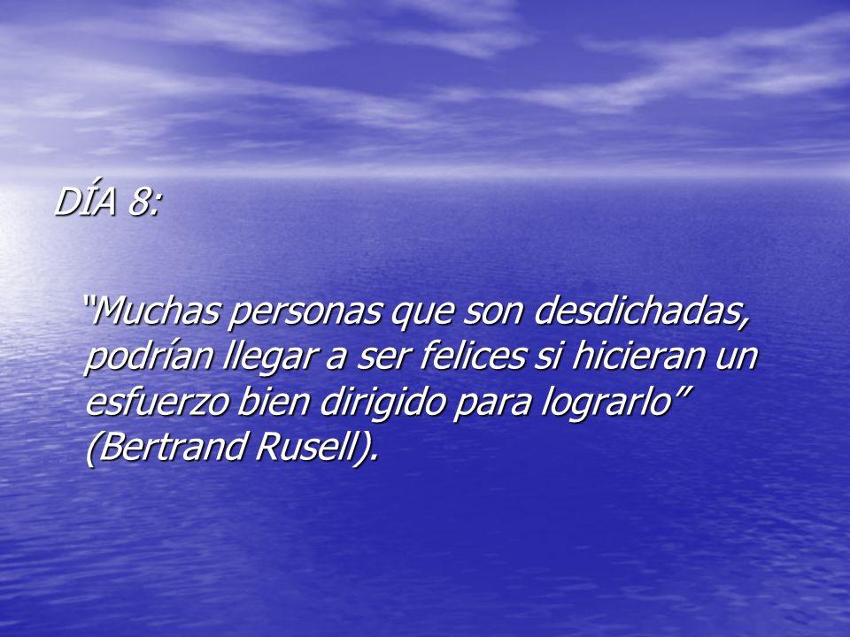 DÍA 8: Muchas personas que son desdichadas, podrían llegar a ser felices si hicieran un esfuerzo bien dirigido para lograrlo (Bertrand Rusell). Muchas