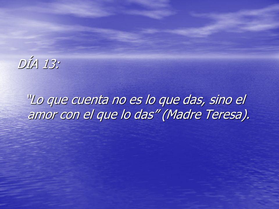 DÍA 13: Lo que cuenta no es lo que das, sino el amor con el que lo das (Madre Teresa). Lo que cuenta no es lo que das, sino el amor con el que lo das