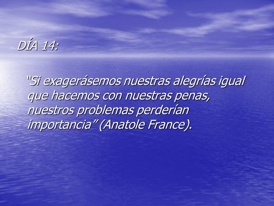 DÍA 14: Si exagerásemos nuestras alegrías igual que hacemos con nuestras penas, nuestros problemas perderían importancia (Anatole France). Si exagerás