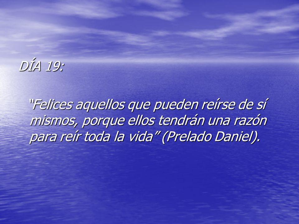 DÍA 19: Felices aquellos que pueden reírse de sí mismos, porque ellos tendrán una razón para reír toda la vida (Prelado Daniel). Felices aquellos que