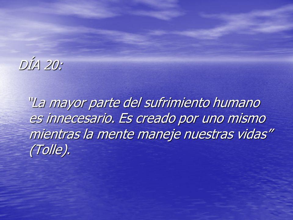 DÍA 20: La mayor parte del sufrimiento humano es innecesario. Es creado por uno mismo mientras la mente maneje nuestras vidas (Tolle). La mayor parte