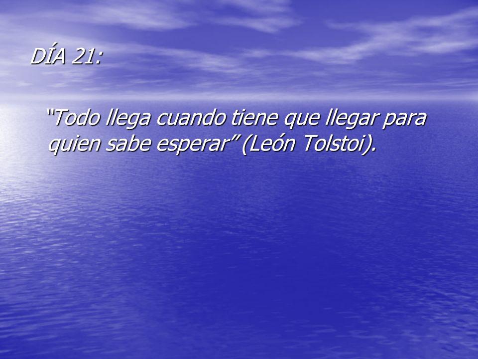 DÍA 21: Todo llega cuando tiene que llegar para quien sabe esperar (León Tolstoi). Todo llega cuando tiene que llegar para quien sabe esperar (León To